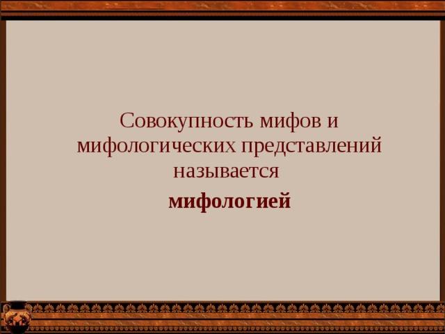 Совокупность мифов и мифологических представлений называется мифологией