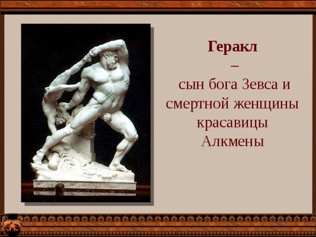 Геракл –  сын бога Зевса и смертной женщины красавицы Алкмены