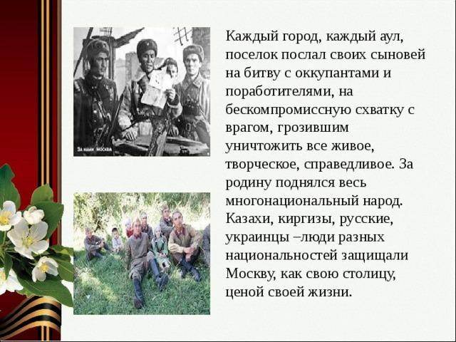 Каждый город, каждый аул, поселок послал своих сыновей на битву с оккупантами и поработителями, на бескомпромиссную схватку с врагом, грозившим уничтожить все живое, творческое, справедливое. За родину поднялся весь многонациональный народ. Казахи, киргизы, русские, украинцы –люди разных национальностей защищали Москву, как свою столицу, ценой своей жизни.