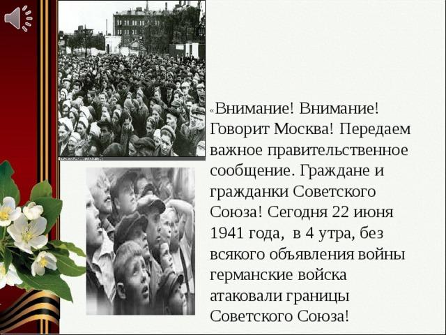 « Внимание! Внимание! Говорит Москва! Передаем важное правительственное сообщение. Граждане и гражданки Советского Союза! Сегодня 22 июня 1941 года, в 4 утра, без всякого объявления войны германские войска атаковали границы Советского Союза!