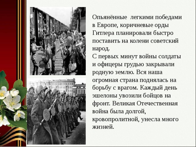 Опьянённые легкими победами в Европе, коричневые орды Гитлера планировали быстро поставить на колени советский народ.  С первых минут войны солдаты и офицеры грудью закрывали родную землю. Вся наша огромная страна поднялась на борьбу с врагом. Каждый день эшелоны увозили бойцов на фронт. Великая Отечественная война была долгой, кровопролитной, унесла много жизней.