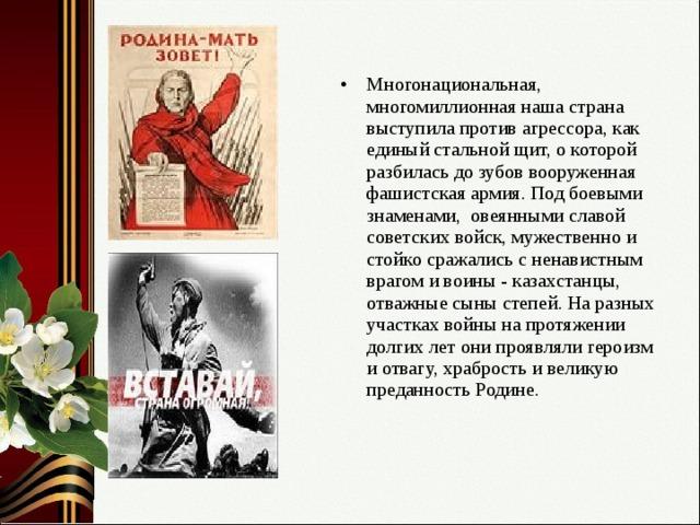 Многонациональная, многомиллионная наша страна выступила против агрессора, как единый стальной щит, о которой разбилась до зубов вооруженная фашистская армия. Под боевыми знаменами, овеянными славой советских войск, мужественно и стойко сражались с ненавистным врагом и воины - казахстанцы, отважные сыны степей. На разных участках войны на протяжении долгих лет они проявляли героизм и отвагу, храбрость и великую преданность Родине.