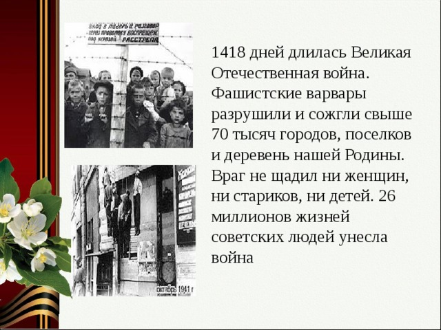 1418 дней длилась Великая Отечественная война. Фашистские варвары разрушили и сожгли свыше 70 тысяч городов, поселков и деревень нашей Родины. Враг не щадил ни женщин, ни стариков, ни детей. 26 миллионов жизней советских людей унесла война