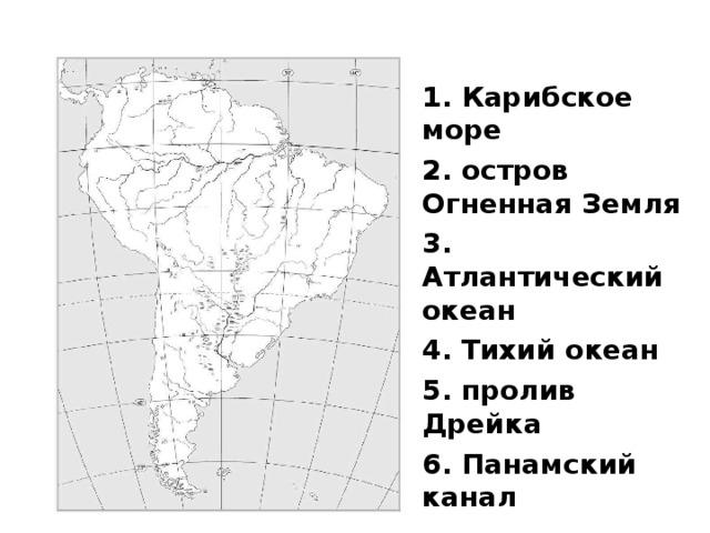 Южная Америка 1. Карибское море 2. остров Огненная Земля 3. Атлантический океан 4. Тихий океан 5. пролив Дрейка 6. Панамский канал