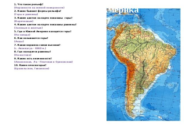 1. Что такое рельеф? (Неровности на земной поверхности) 2. Какие бывают формы рельефа? (Горы и равнины) 3. Каким цветом на карте показаны горы? (Коричневым) 4. Каким цветом на карте показаны равнины? (Зелёным и жёлтым) 5. Где в Южной Америке находятся горы? (На западе) 6. Как называются горы? (Анды) 7. Какая вершина самая высокая? (г. Аконкагуа – 6960 м.) 8. Где находятся равнины? (На востоке) 9. Какие есть низменности? (Амазонская, Ла - Платская и Оринокская) 10. Какие плоскогорья? (Бразильское, Гвианское) Южная Америка