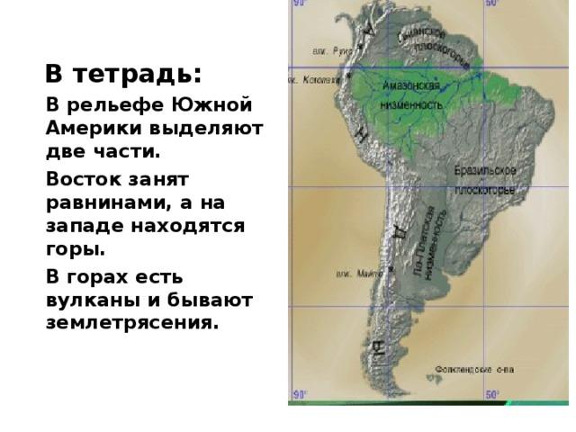 В тетрадь: В рельефе Южной Америки выделяют две части. Восток занят равнинами, а на западе находятся горы. В горах есть вулканы и бывают землетрясения.
