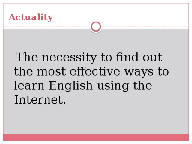 Actuality  The necessity to find out the most effective ways to learn English using the Internet.