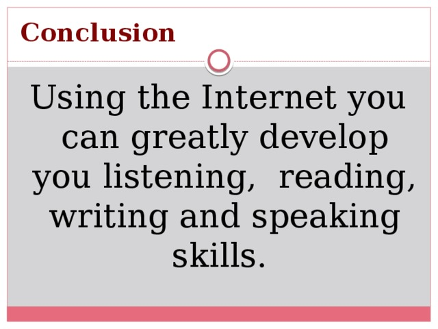 Conclusion   Using the Internet you can greatly develop you listening, reading, writing and speaking skills.