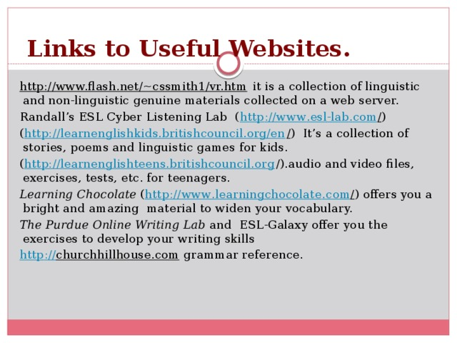 Links to Useful Websites. http://www.flash.net/~cssmith1/vr.htm it is a collection of linguistic and non-linguistic genuine materials collected on a web server. Randall's ESL Cyber Listening Lab ( http :// www . esl - lab . com / ) ( http://learnenglishkids.britishcouncil.org/en / ) It's a collection of stories, poems and linguistic games for kids. ( http://learnenglishteens.britishcouncil.org /).audio and video files, exercises, tests, etc. for teenagers. Learning Chocolate ( http :// www . learningchocolate . com / ) offers you a bright and amazing material to widen your vocabulary. The Purdue Online Writing Lab and  ESL-Galaxy offer you the exercises to develop your writing skills http :// churchhillhouse.com grammar reference.