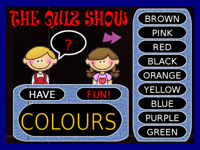 BROWN PINK ? RED BLACK ORANGE YELLOW FUN! HAVE BLUE PURPLE GREEN