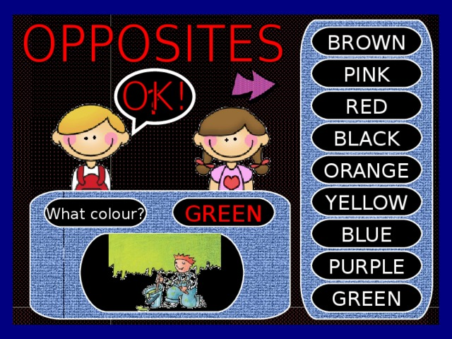 BROWN PINK ? RED BLACK ORANGE YELLOW GREEN What colour? BLUE PURPLE GREEN
