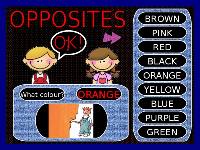 BROWN PINK ? RED BLACK ORANGE YELLOW ORANGE What colour? BLUE PURPLE GREEN