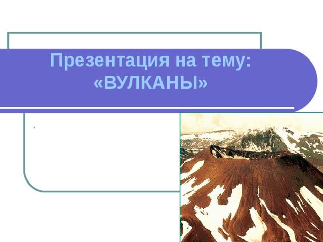 Презентация на тему: «ВУЛКАНЫ» .