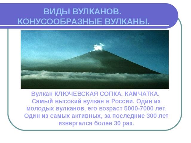 ВИДЫ ВУЛКАНОВ.  КОНУСООБРАЗНЫЕ ВУЛКАНЫ. Вулкан КЛЮЧЕВСКАЯ СОПКА. КАМЧАТКА. Самый высокий вулкан в России. Один из молодых вулканов, его возраст 5000-7000 лет. Один из самых активных, за последние 300 лет извергался более 30 раз.