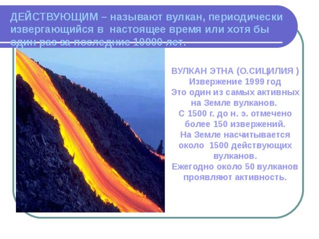 ДЕЙСТВУЮЩИМ – называют вулкан, периодически извергающийся в настоящее время или хотя бы один раз за последние 10000 лет . ВУЛКАН ЭТНА (О.СИЦИЛИЯ ) Извержение 1999 год Это один из самых активных на Земле вулканов. С 1500 г. до н. э. отмечено более 150 извержений. На Земле насчитывается около 1500 действующих вулканов. Ежегодно около 50 вулканов проявляют активность.