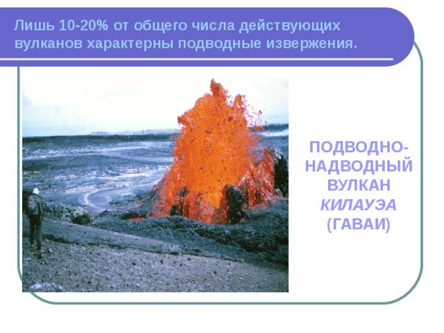 Лишь 10-20% от общего числа действующих вулканов характерны подводные извержения. ПОДВОДНО-НАДВОДНЫЙ ВУЛКАН КИЛАУЭА (ГАВАИ)