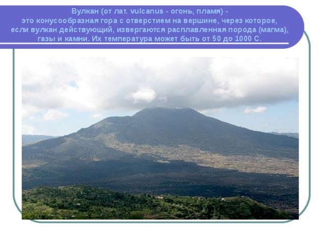 Вулкан (от лат. vulcanus - огонь, пламя) -  это конусообразная гора с отверстием на вершине, через которое,  если вулкан действующий, извергаются расплавленная порода (магма), газы и камни. Их температура может быть от 50 до 1000 С.