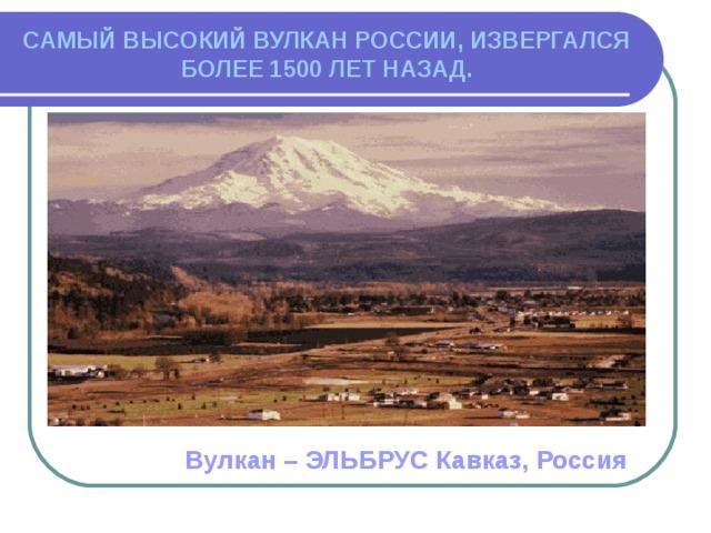 САМЫЙ ВЫСОКИЙ ВУЛКАН РОССИИ, ИЗВЕРГАЛСЯ БОЛЕЕ 1500 ЛЕТ НАЗАД. Вулкан – ЭЛЬБРУС Кавказ, Россия