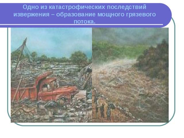 Одно из катастрофических последствий извержения – образование мощного грязевого потока.