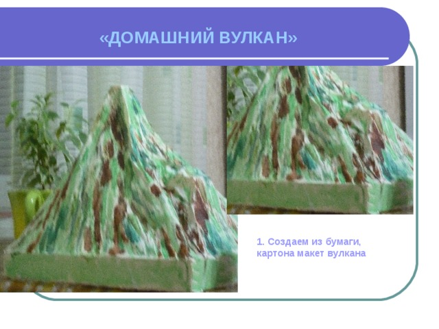 «ДОМАШНИЙ ВУЛКАН»  1. Создаем из бумаги, картона макет вулкана