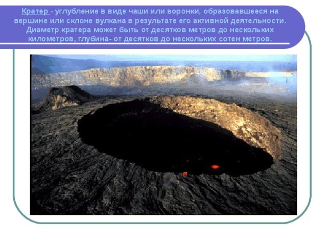 Кратер - углубление в виде чаши или воронки, образовавшееся на вершине или склоне вулкана в результате его активной деятельности. Диаметр кратера может быть от десятков метров до нескольких километров, глубина- от десятков до нескольких сотен метров.