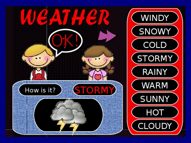 WINDY SNOWY ? COLD STORMY RAINY WARM STORMY How is it? SUNNY HOT CLOUDY