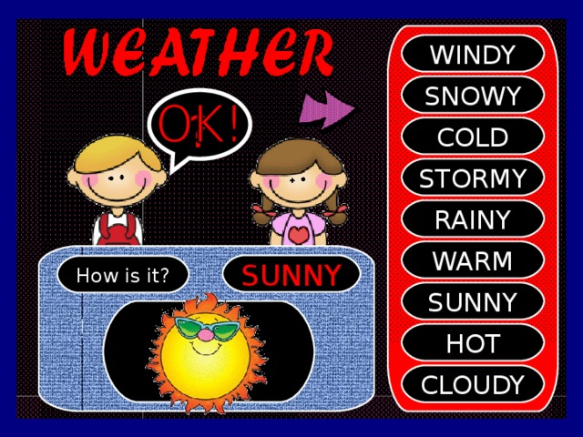 WINDY SNOWY ? COLD STORMY RAINY WARM SUNNY How is it? SUNNY HOT CLOUDY