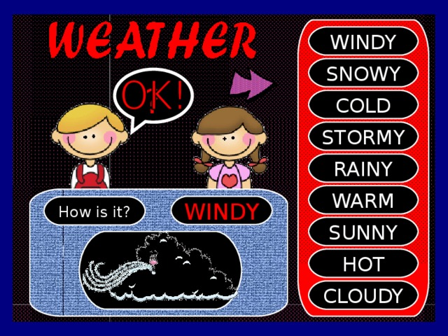 WINDY SNOWY ? COLD STORMY RAINY WARM WINDY How is it? SUNNY HOT CLOUDY