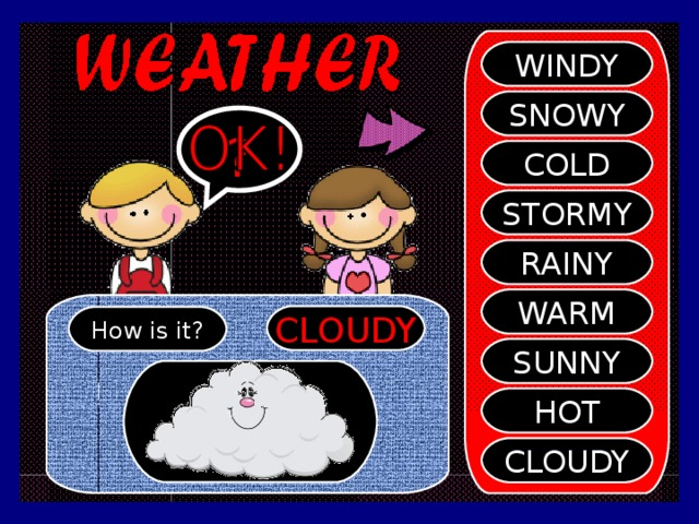 WINDY SNOWY ? COLD STORMY RAINY WARM CLOUDY How is it? SUNNY HOT CLOUDY