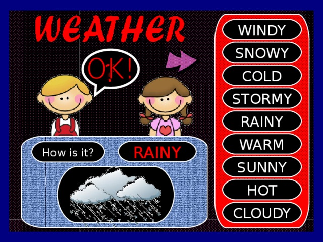 WINDY SNOWY ? COLD STORMY RAINY WARM RAINY How is it? SUNNY HOT CLOUDY
