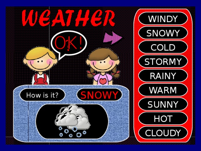 WINDY SNOWY ? COLD STORMY RAINY WARM SNOWY How is it? SUNNY HOT CLOUDY