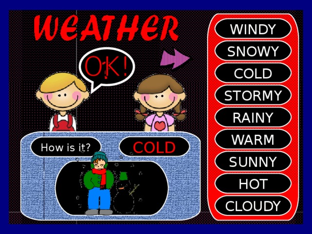 SHI WINDY SNOWY ? COLD STORMY RAINY WARM COLD How is it? SUNNY HOT CLOUDY