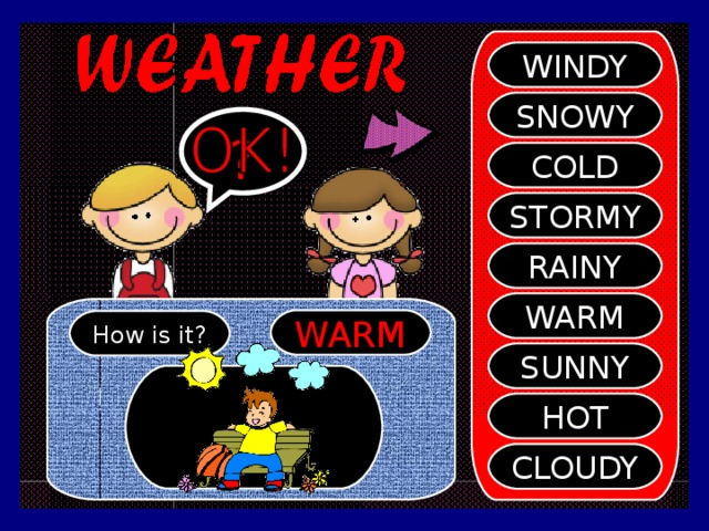 WINDY SNOWY ? COLD STORMY RAINY WARM WARM How is it? SUNNY HOT CLOUDY