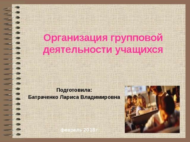 Организация групповой деятельности учащихся  Подготовила: Батраченко Лариса Владимировна февраль 2018г