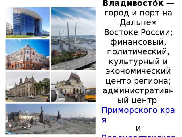 Владивосто́к — город и порт на Дальнем Востоке России; финансовый, политический, культурный и экономический центр региона; административный центр Приморского края и Владивостокского городского округа