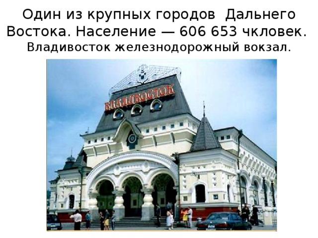 Один из крупных городов Дальнего Востока. Население— 606653 чкловек.  Владивосток железнодорожный вокзал.
