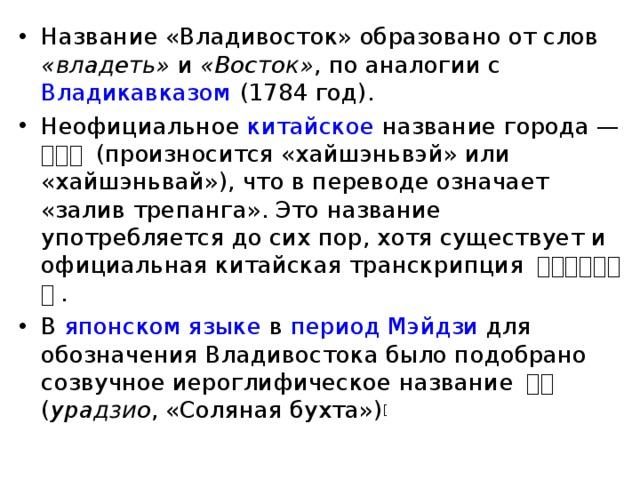 Название «Владивосток» образовано от слов «владеть» и «Восток» , по аналогии с Владикавказом (1784 год). Неофициальное китайское название города— 海参崴 (произносится «хайшэньвэй» или «хайшэньвай»), что в переводе означает «залив трепанга». Это название употребляется до сих пор, хотя существует и официальная китайская транскрипция 符拉迪沃斯托克 . В японском языке в период Мэйдзи для обозначения Владивостока было подобрано созвучное иероглифическое название 浦塩  ( урадзио , «Соляная бухта») [