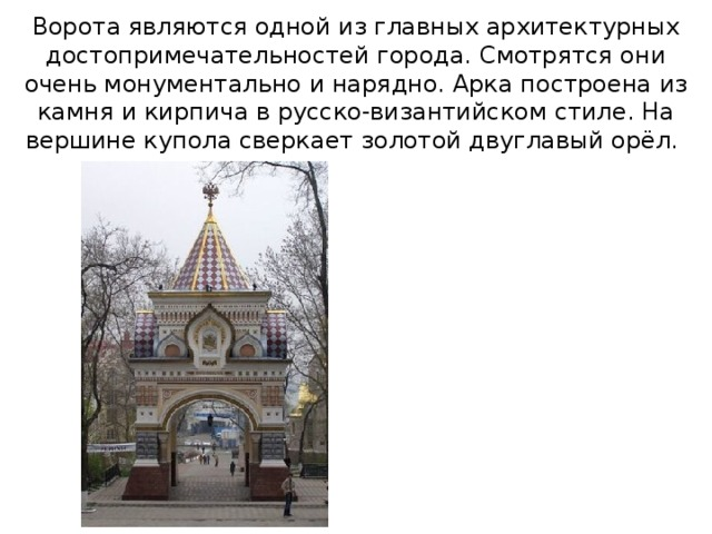 Ворота являются одной из главных архитектурных достопримечательностей города. Смотрятся они очень монументально и нарядно. Арка построена из камня и кирпича в русско-византийском стиле. На вершине купола сверкает золотой двуглавый орёл.