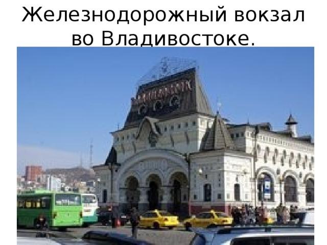 Железнодорожный вокзал во Владивостоке.