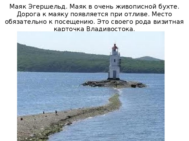 Маяк Эгершельд. Маяк в очень живописной бухте. Дорога к маяку появляется при отливе. Место обязательно к посещению. Это своего рода визитная карточка Владивостока.
