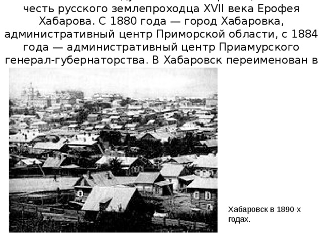 Основан в 1858 году как пост Хабаровка, назван в честь русского землепроходца XVII века Ерофея Хабарова. С 1880 года— город Хабаровка, административный центр Приморской области, с 1884 года— административный центр Приамурского генерал-губернаторства. В Хабаровск переименован в 1893 году. Хабаровск в 1890-х годах.