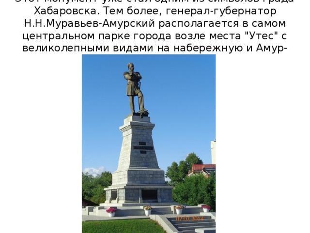 Этот монумент уже стал одним из символов града Хабаровска. Тем более, генерал-губернатор Н.Н.Муравьев-Амурский располагается в самом центральном парке города возле места