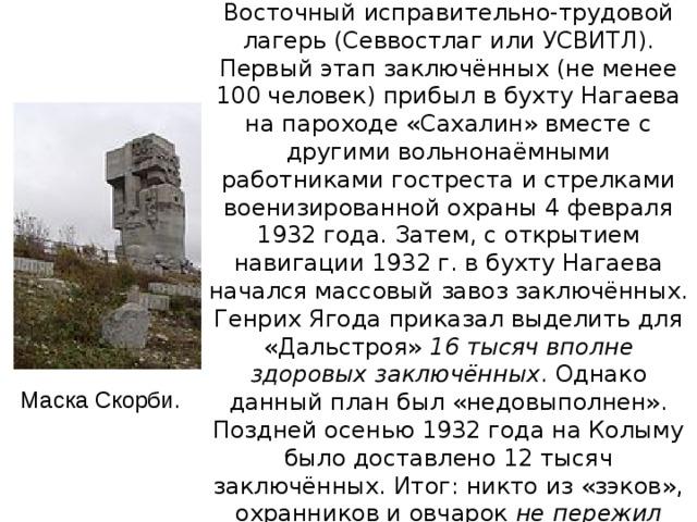 В 1932г. №287/с был создан Северо-Восточный исправительно-трудовой лагерь (Севвостлаг или УСВИТЛ). Первый этап заключённых (не менее 100 человек) прибыл в бухту Нагаева на пароходе «Сахалин» вместе с другими вольнонаёмными работниками гостреста и стрелками военизированной охраны 4 февраля 1932 года. Затем, с открытием навигации 1932г. в бухту Нагаева начался массовый завоз заключённых. Генрих Ягода приказал выделить для «Дальстроя» 16 тысяч вполне здоровых заключённых . Однако данный план был «недовыполнен». Поздней осенью 1932 года на Колыму было доставлено 12 тысяч заключённых. Итог: никто из «зэков», охранников и овчарок не пережил Колымской зимы. Маска Скорби.