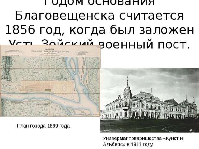 Годом основания Благовещенска считается 1856 год, когда был заложен Усть-Зейский военный пост.   План города 1869 года. Универмаг товарищества «Кунст и Альберс» в 1911 году.