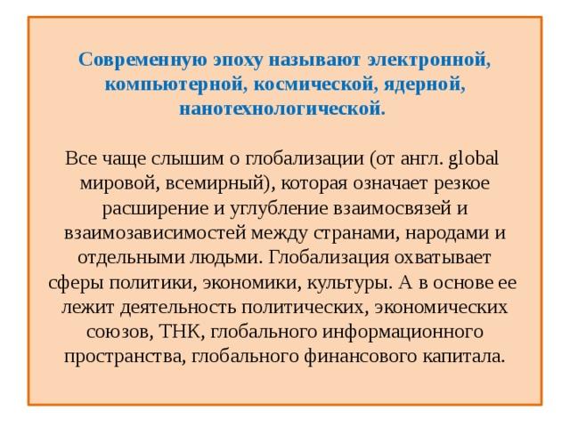 Современную эпоху называют электронной, компьютерной, космической, ядерной, нанотехнологической.   Все чаще слышим о глобализации (от англ. global мировой, всемирный), которая означает резкое расширение и углубление взаимосвязей и взаимозависимостей между странами, народами и отдельными людьми. Глобализация охватывает сферыполитики, экономики, культуры. А в основе ее лежит деятельность политических, экономических союзов, ТНК, глобального информациoннoгo пространства, глобальнoгo финансового капитала.