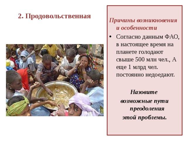 2. Продовольственная    Причины возникновения и особенности Согласно данным ФАО, в настоящее время на планете голодают свыше 500 млн чел., А еще 1 млрд чел. постоянно недоедают.  Назовите возможные пути преодоления этой проблемы.