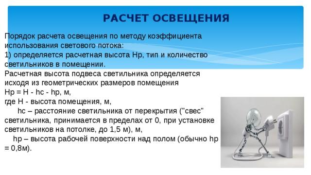 РАСЧЕТ ОСВЕЩЕНИЯ    Порядок расчета освещения по методу коэффициента использования светового потока: 1) определяется расчетная высота Нр, тип и количество светильников в помещении. Расчетная высота подвеса светильника определяется исходя из геометрических размеров помещения Hр = H - hc - hр, м, где Н - высота помещения, м,  hc – расстояние светильника от перекрытия (