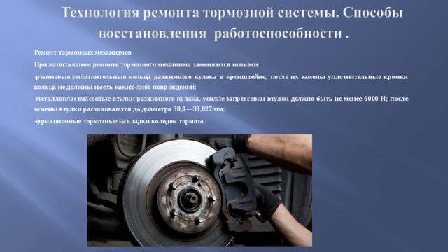 Ремонт тормозных механизмов При капитальном ремонте тормозного механизма заменяются новыми: -резиновые уплотнительные кольца разжимного кулака в кронштейне; после их замены уплотнительные кромки кольца не должны иметь каких-либо повреждений; -металлопластмассовые втулки разжимного кулака, усилие запрессовки втулок должно быть не менее 6000 Н; после замены втулки растачиваются до диаметра 38,0—38,027 мм; -фрикционные тормозные накладки колодок тормоза.