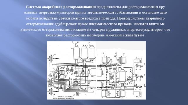 Система аварийного растормаживания предназначена для растормаживания пружинных энергоаккумуляторов при их автоматическом срабатывании и остановке автомобиля вследствие утечки сжатого воздуха в приводе. Привод системы аварийного оттормаживания сдублирован: кроме пневматического привода, имеются винты механического оттормаживания в каждом из четырех пружинных энергоаккумуляторов, что позволяет растормозить последние и механическим путем.