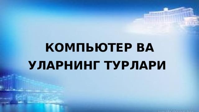 КОМПЬЮТЕР ВА УЛАРНИНГ ТУРЛАРИ